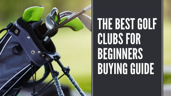 THE BEST GOLF CLUBS FOR BEGINNERS BUYING GUIDE